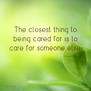 The closest thing to being cared for is to care for someone else. Carson McCullers