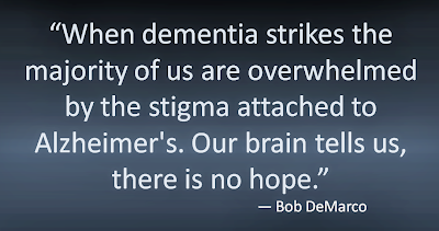 """When dementia strikes the majority of us are overwhelmed by the stigma attached to Alzheimer's. Our brain tells us, there is no hope."