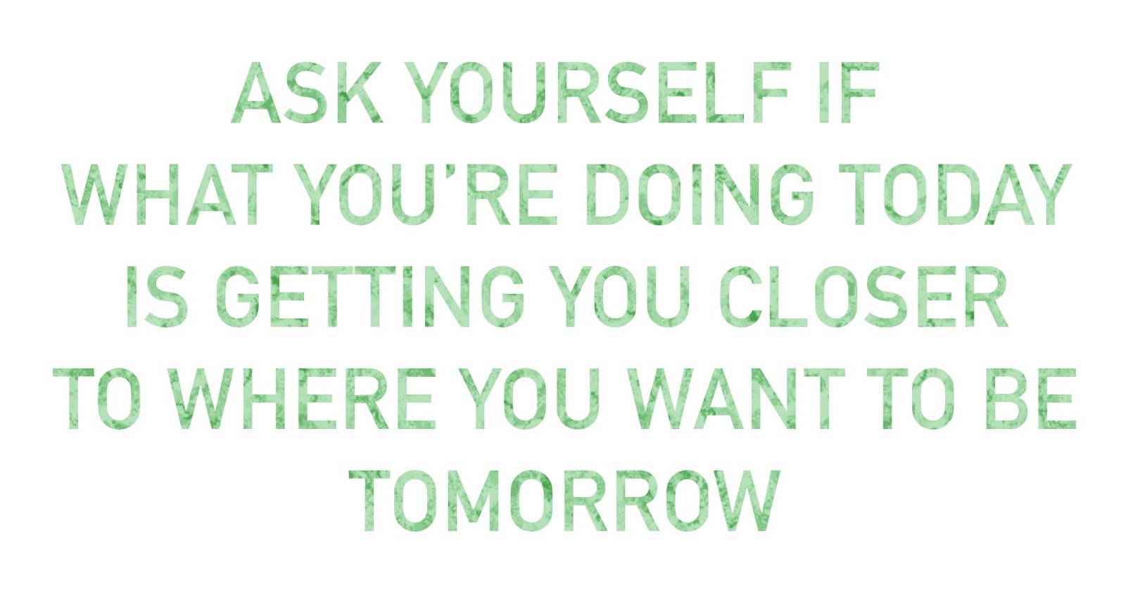 Ask yourself if what you're doing today is getting you to where you want to be tomorrow