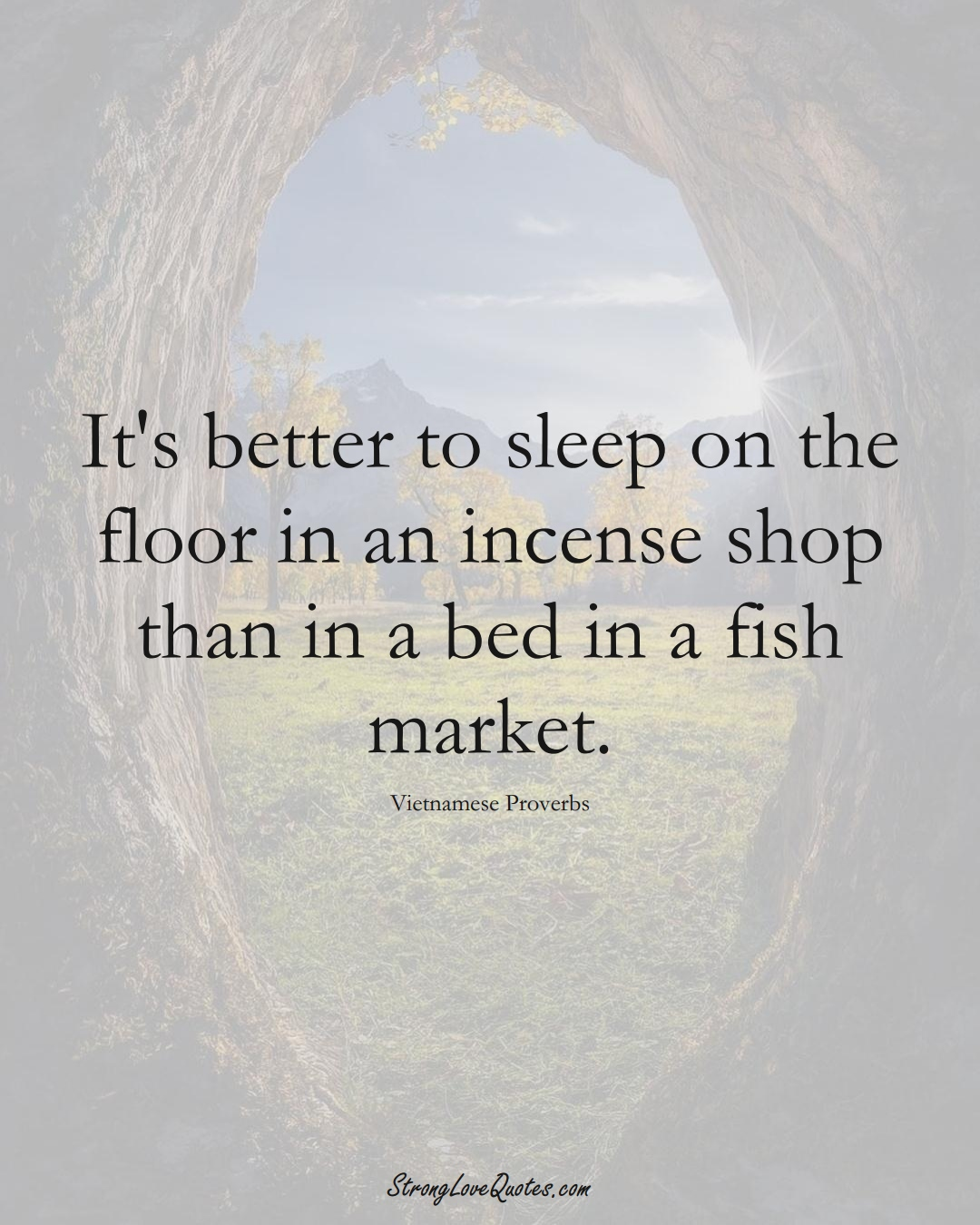 It's better to sleep on the floor in an incense shop than in a bed in a fish market. (Vietnamese Sayings);  #AsianSayings