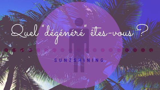 http://sunzshining.blogspot.com/2017/03/quel-degenere-etes-vous.html