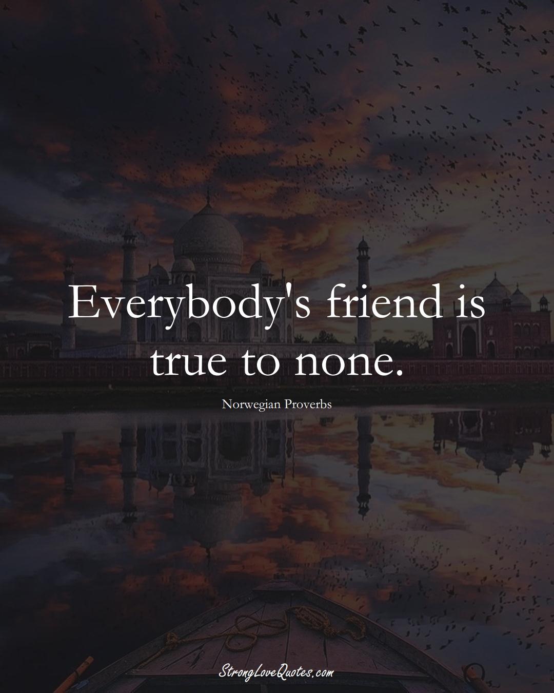 Everybody's friend is true to none. (Norwegian Sayings);  #EuropeanSayings