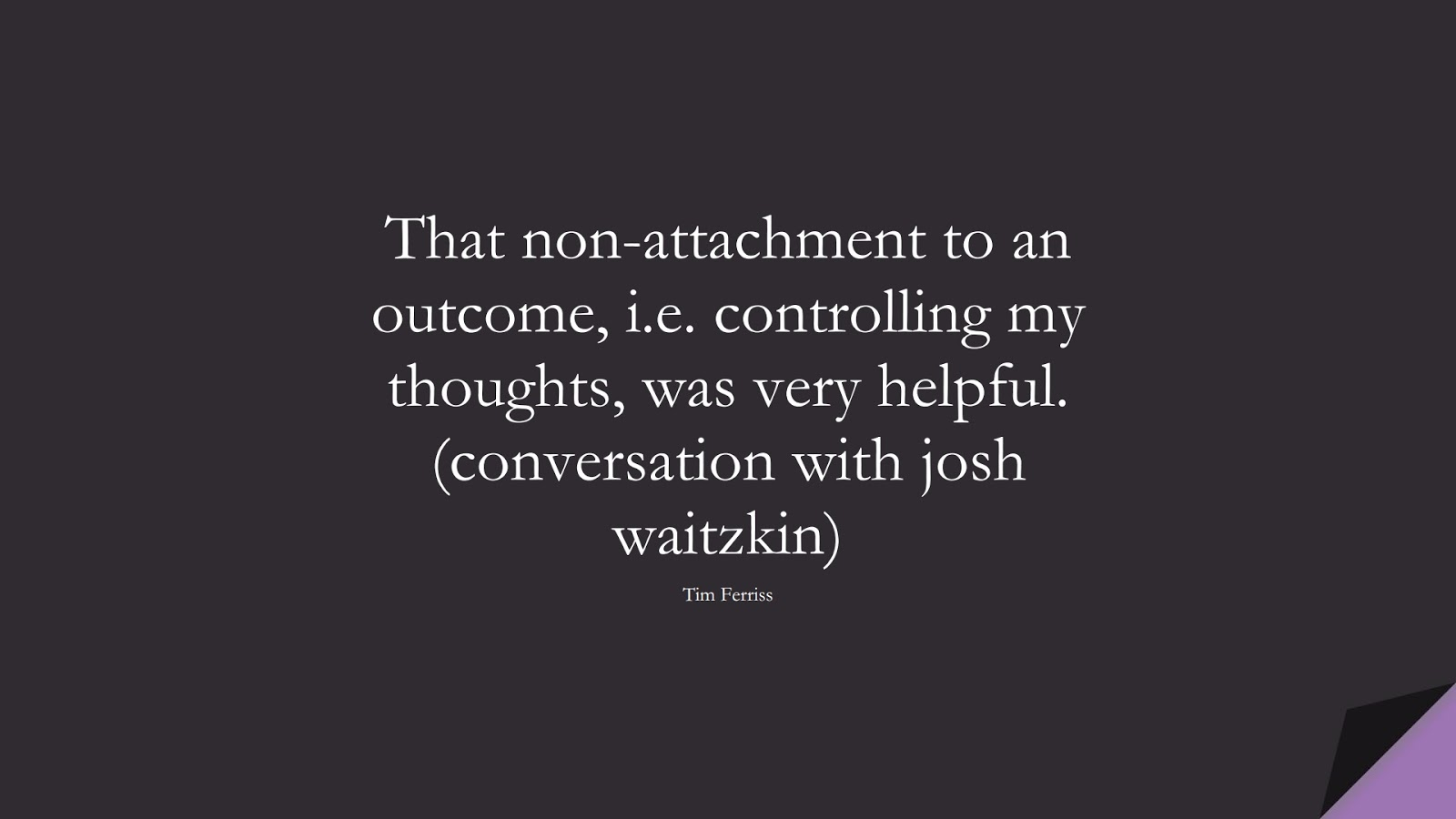 That non-attachment to an outcome, i.e. controlling my thoughts, was very helpful. (conversation with josh waitzkin) (Tim Ferriss);  #TimFerrissQuotes