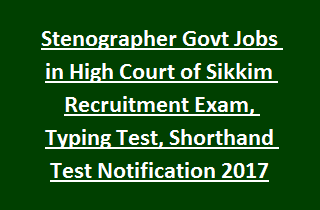 Stenographer Govt Jobs in High Court of Sikkim Recruitment Exam, Typing Test, Shorthand Test Notification 2017
