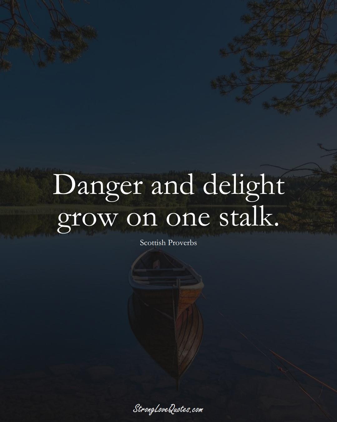 Danger and delight grow on one stalk. (Scottish Sayings);  #EuropeanSayings
