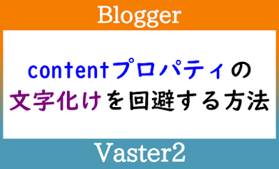 Blogger Labo:【Blogger】contentプロパティの文字化けを回避する方法