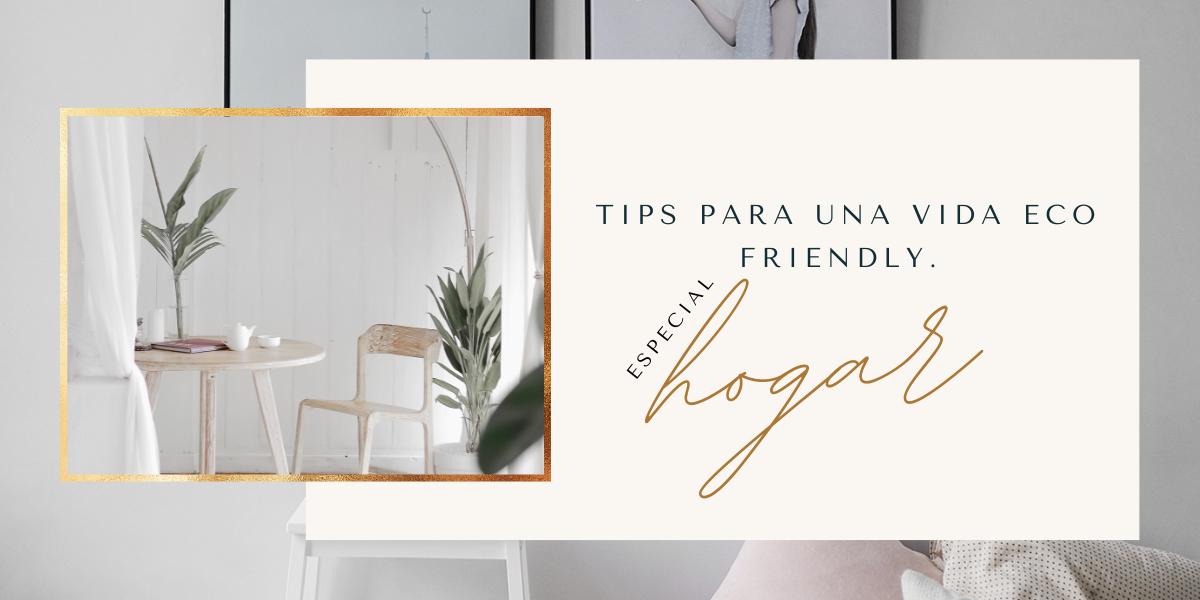 TIPS PARA UNA VIDA ECO FRIENDLY. ESPECIAL HOGAR