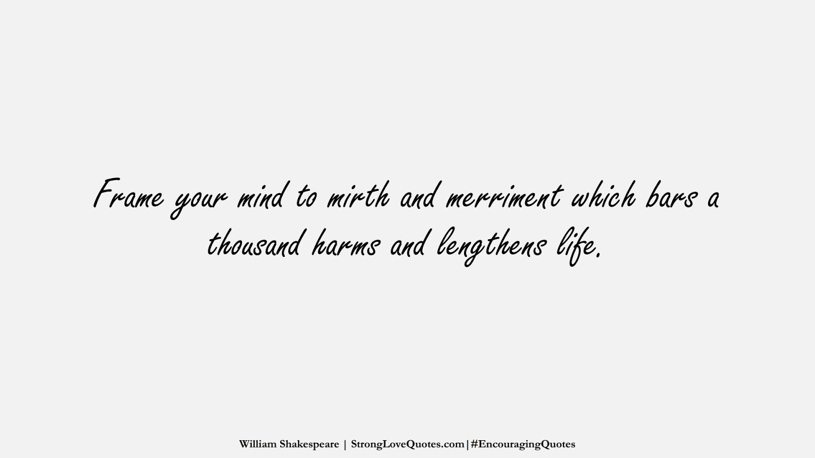 Frame your mind to mirth and merriment which bars a thousand harms and lengthens life. (William Shakespeare);  #EncouragingQuotes