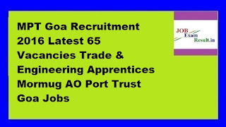 MPT Goa Recruitment 2016 Latest 65 Vacancies Trade & Engineering Apprentices Mormug AO Port Trust Goa Jobs