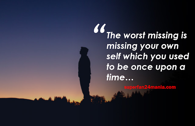 The worst missing is missing your own self which you used to be once upon a time…