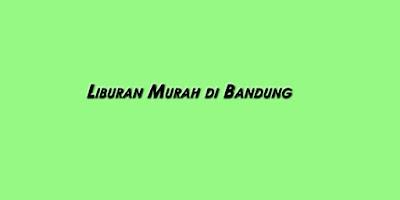 Liburan murah meriah Bandung