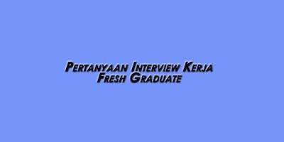 Hal yang Sering Ditanyakan saat Interview Kerja Fresh Graduate