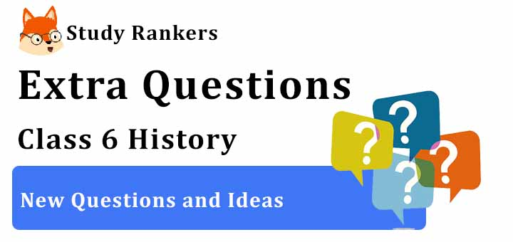 New Questions and Ideas Extra Questions Chapter 6 Class 6 History