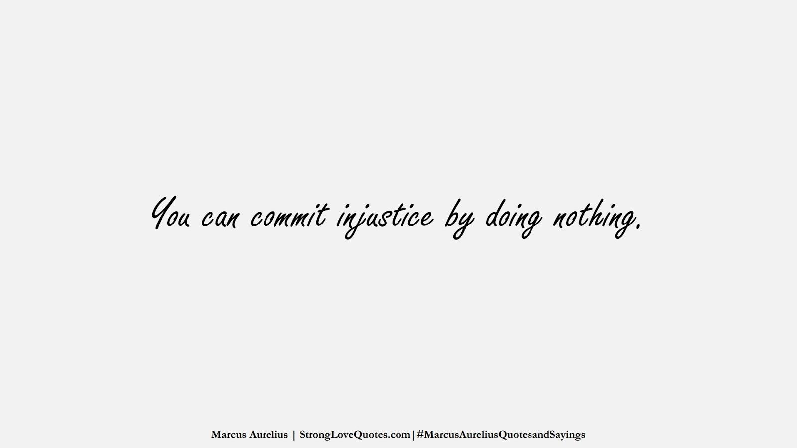You can commit injustice by doing nothing. (Marcus Aurelius);  #MarcusAureliusQuotesandSayings