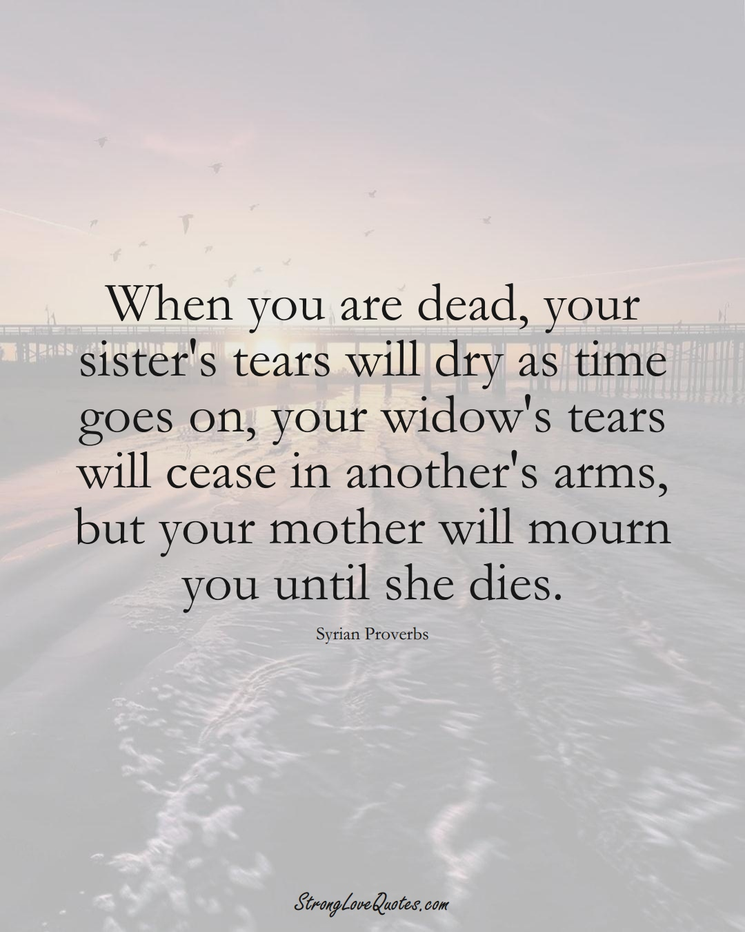 When you are dead, your sister's tears will dry as time goes on, your widow's tears will cease in another's arms, but your mother will mourn you until she dies. (Syrian Sayings);  #MiddleEasternSayings