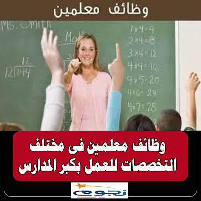 للتعاقد الفوري | مطلوب معلمين فى مختلف التخصصات للعمل بكبرى المدارس الأهلية بالسعودية برواتب متميزة