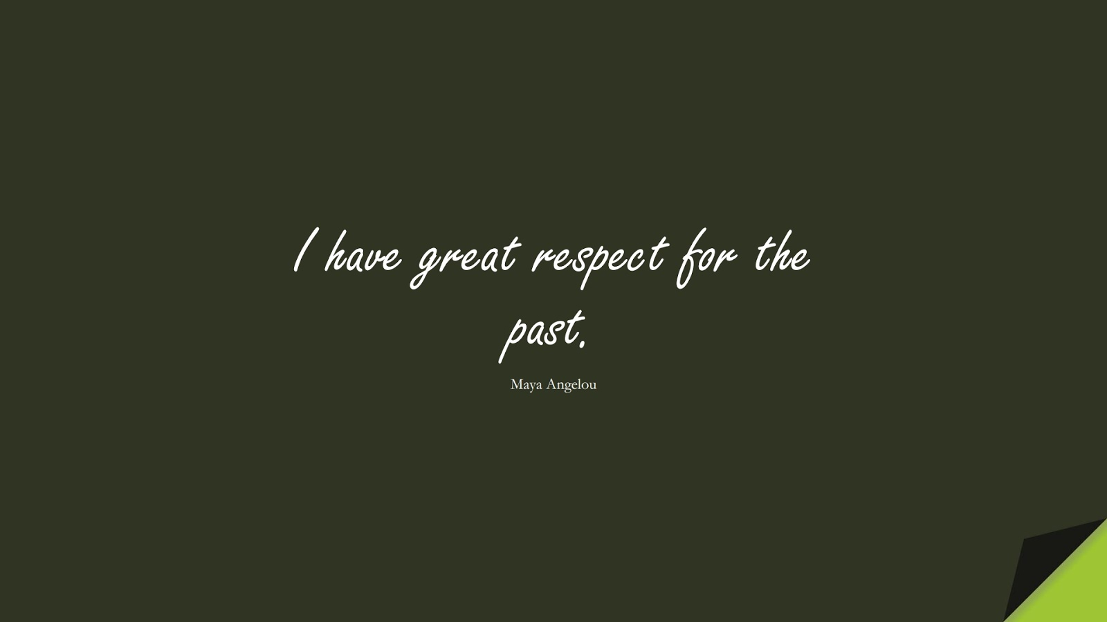 I have great respect for the past. (Maya Angelou);  #MayaAngelouQuotes