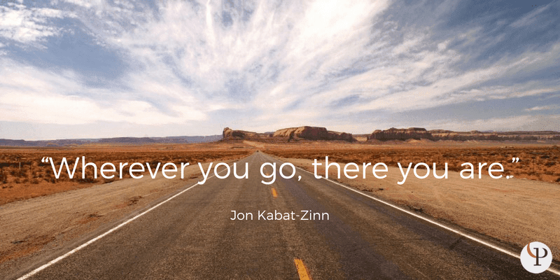 Wherever you go, there you are. Jon Kabat-Zinn