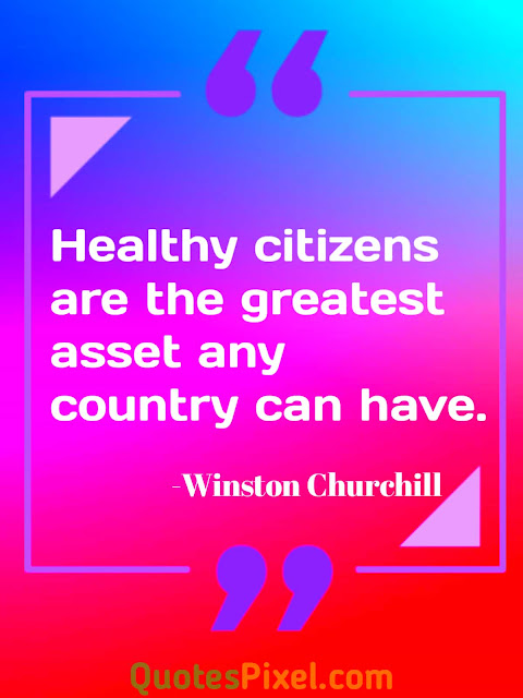 Healthy citizens are the greatest asset any country can have. -Winston Churchill