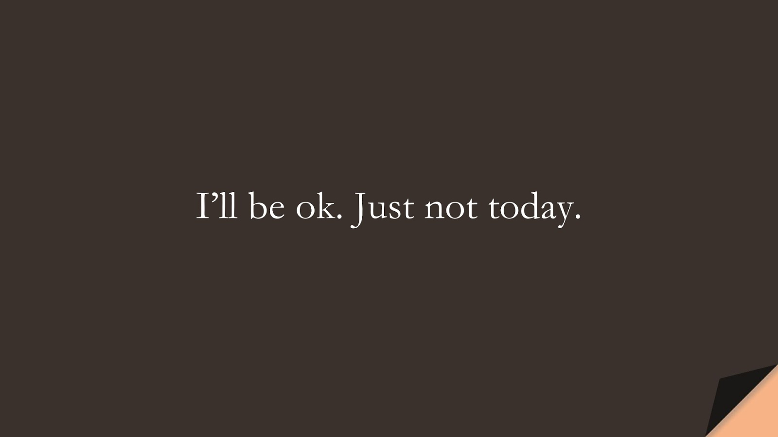 I'll be ok. Just not today.FALSE