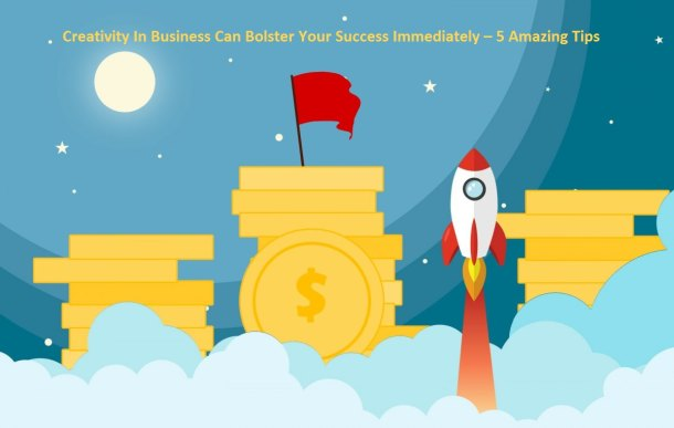 How Creativity In Business Can Bolster Your Success Immediately – 5 Amazing Tips