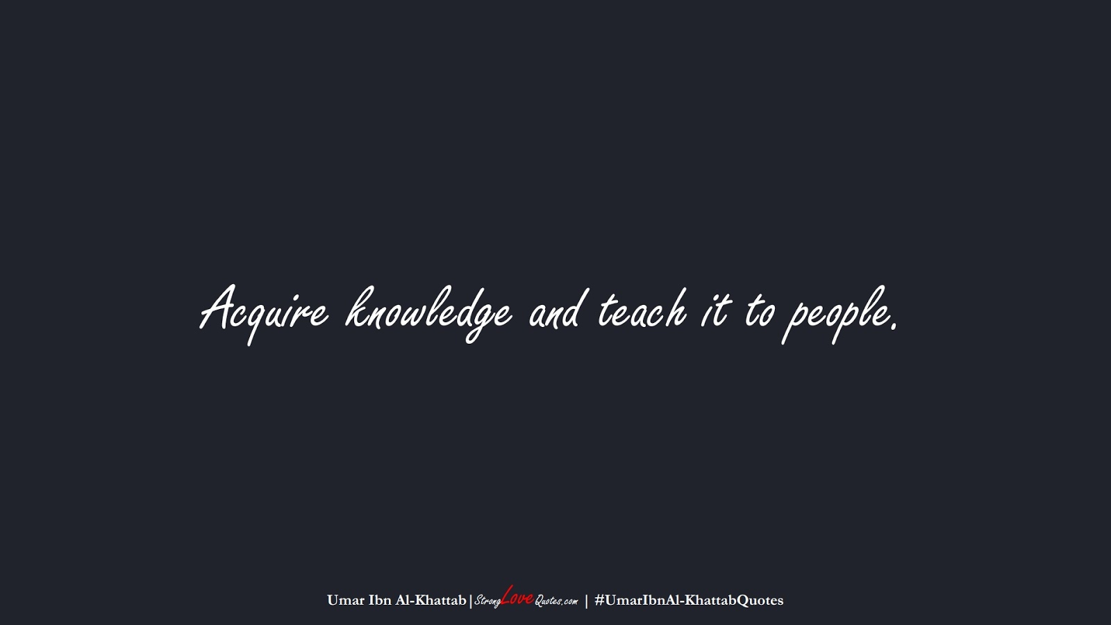 Acquire knowledge and teach it to people. (Umar Ibn Al-Khattab);  #UmarIbnAl-KhattabQuotes