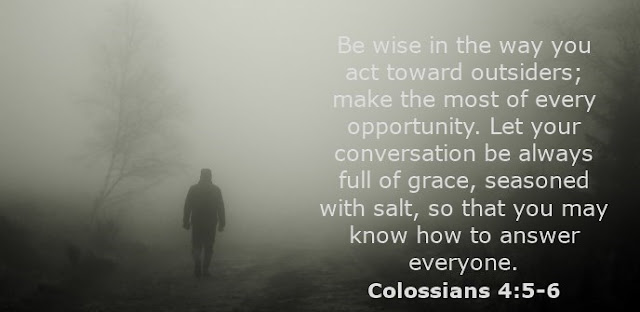 Be wise in the way you act toward outsiders; make the most of every opportunity. Let your conversation be always full of grace, seasoned with salt, so that you may know how to answer everyone.