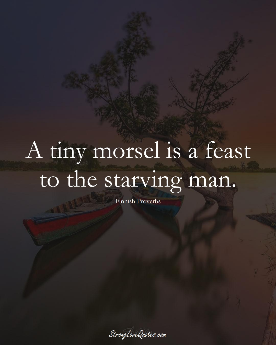A tiny morsel is a feast to the starving man. (Finnish Sayings);  #EuropeanSayings