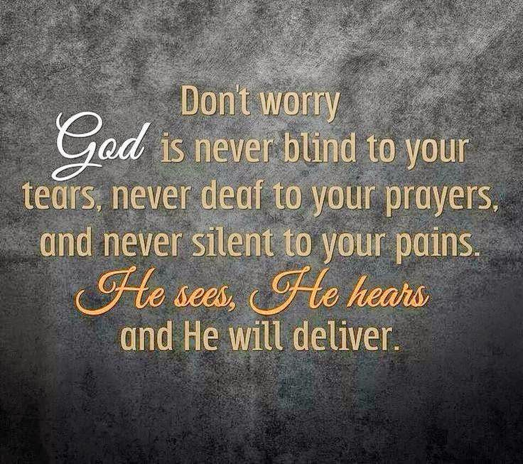 Don't worry God is never blind to your tears, never deaf to your prayers, and never silrnt to your pains. He sees, He hears and He will deliver