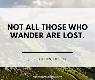 Not all those who wander are lost.- J.R.R. TOLKIEN, AUTHOR