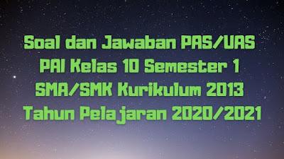 Soal dan Jawaban PAS/UAS PAI Kelas 10 Semester 1 SMA/SMK/MA Kurikulum 2013 TP 2020/2021
