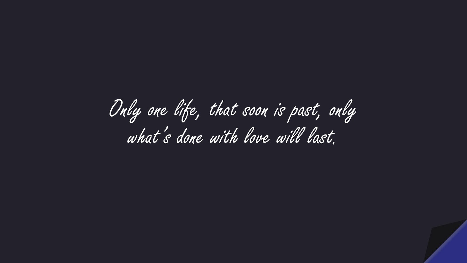 Only one life, that soon is past, only what's done with love will last.FALSE