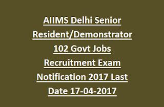 AIIMS Delhi Senior Resident, Demonstrator 102 Govt Jobs Recruitment Exam Notification 2017 Last Date 17-04-2017
