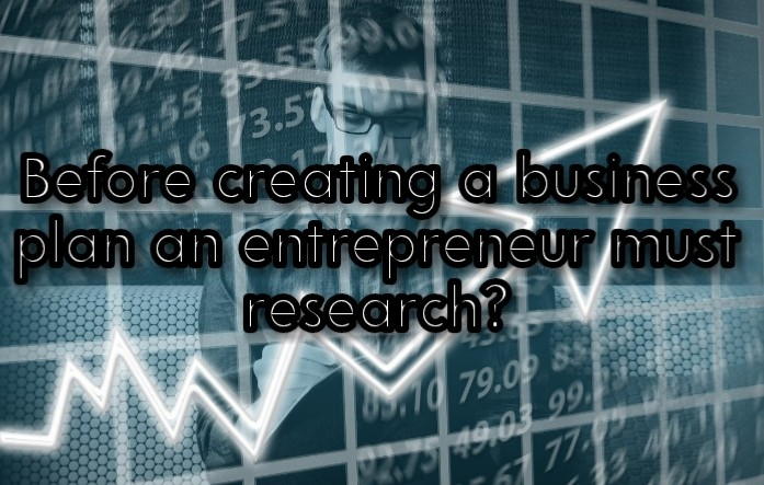 Before creating a business plan an entrepreneur must research?