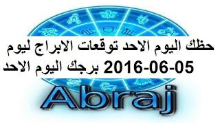 حظك اليوم الاحد توقعات الابراج ليوم 05-06-2016 برجك اليوم الاحد