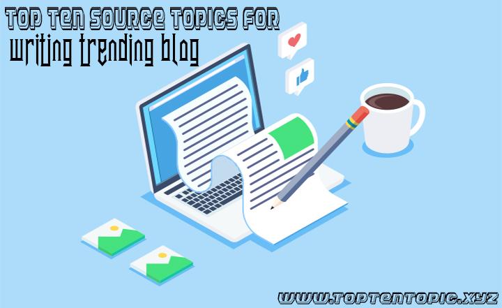 Top Ten Source Topics for Writing Trending Blog