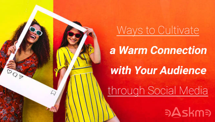 Ways to Cultivate a Warm Connection with Your Audience through Social Media: eAskme