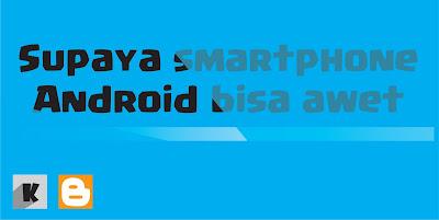 Cara supaya smartphone android bisa awet