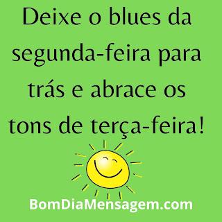 mensagem de bom dia terça feira para whatsapp-  Deixe o blues da segunda-feira para trás e abrace os tons de terça-feira!