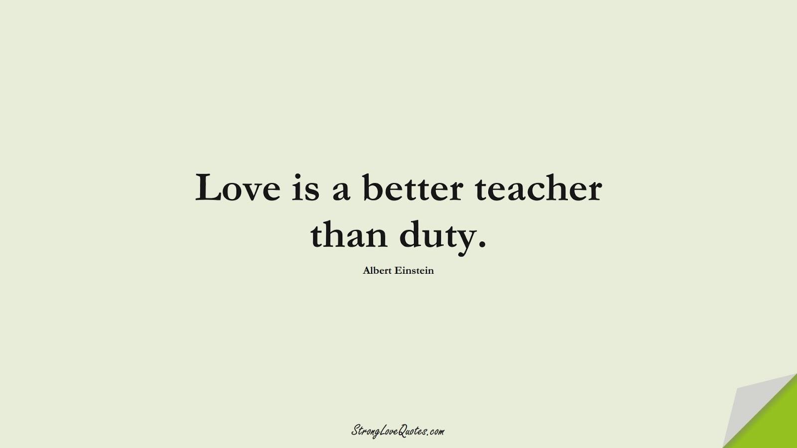 Love is a better teacher than duty. (Albert Einstein);  #LearningQuotes