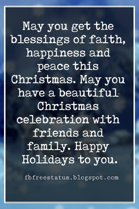 Christmas Blessings, May you get the blessings of faith, happiness and peace this Christmas. May you have a beautiful Christmas celebration with friends and family. Happy Holidays to you.
