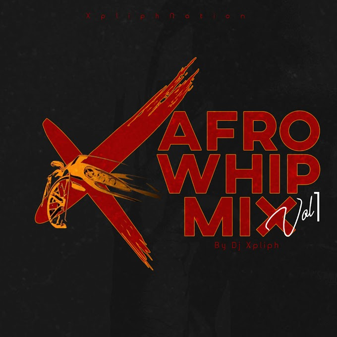 Dj Xpliph Is Out With New Afro Whip Mix vol 1