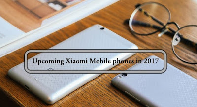 Upcoming Xiaomi Mobile phones in 2017