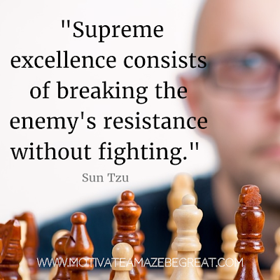 "40 Most Powerful Quotes and Famous Sayings In History: ""Supreme excellence consists of breaking the enemy's resistance without fighting."" -  Sun Tzu"