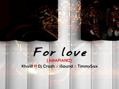 DOWNLOAD MP3: Khalif ft Dj crash X iSound X TimmySax - For Love (Ampiano)