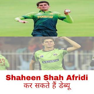 डेब्यू करेंगे Shaheen Shah Afridi