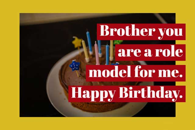 Brother you are a role model for me. Happy Birthday.