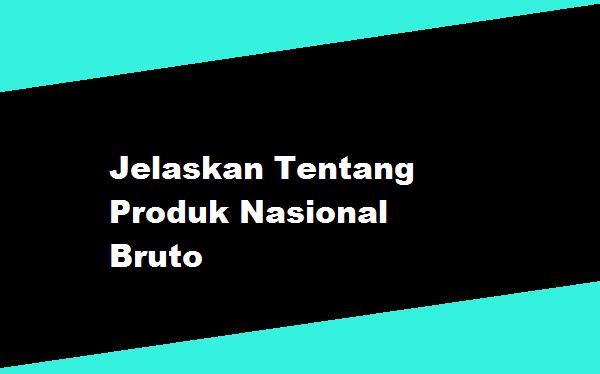 Jelaskan Tentang Produk Nasional Bruto