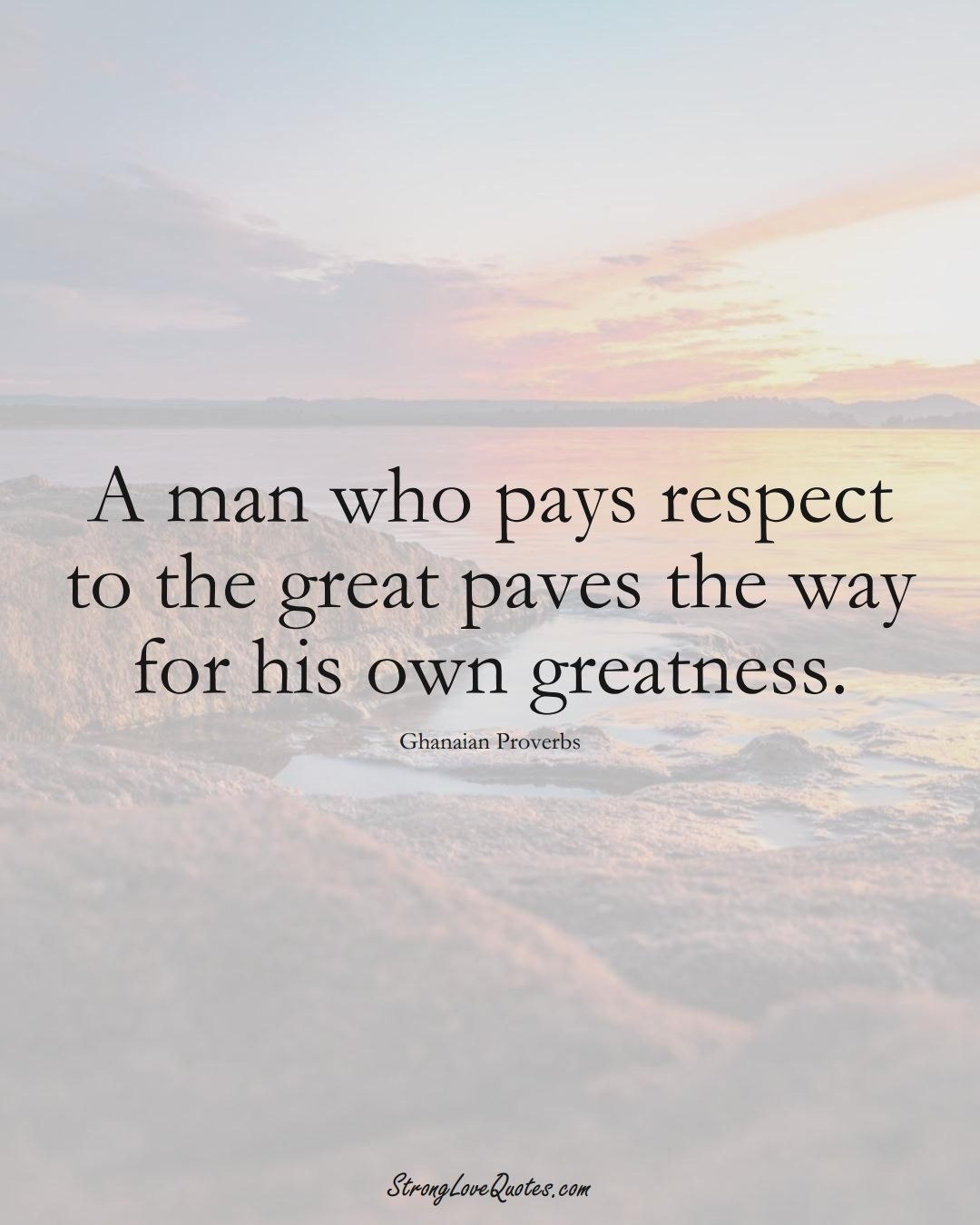 A man who pays respect to the great paves the way for his own greatness. (Ghanaian Sayings);  #AfricanSayings