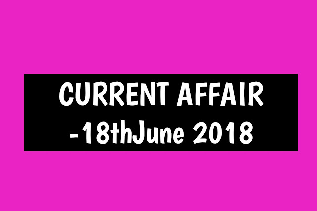 Current Affairs - 2019 - Current Affairs today 18the June 2019